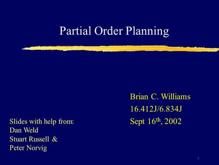 Partial Order Planning 1 Brian C. Williams 16.412J/6.834J Sept 16 th, 2002 Slides with help from: Dan Weld Stuart Russell & Peter Norvig.