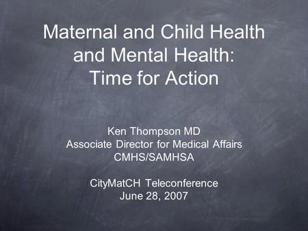 Maternal and Child Health and Mental Health: Time for Action Ken Thompson MD Associate Director for Medical Affairs CMHS/SAMHSA CityMatCH Teleconference.