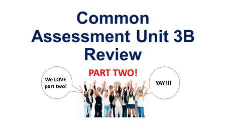 Common Assessment Unit 3B Review PART TWO! We LOVE part two! YAY!!!
