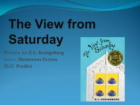 Written by : E.L. Konigsburg Genre: Humorous fiction Skill: Predict The View from Saturday.