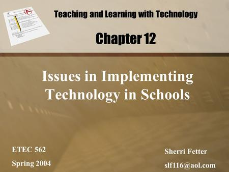 Teaching and Learning with Technology Chapter 12 Issues in Implementing Technology in Schools ETEC 562 Spring 2004 Sherri Fetter