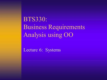 BTS330: Business Requirements Analysis using OO Lecture 6: Systems.