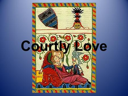 Courtly Love. Courtly Love known in medieval France as fine love or fin amour originated with troubadours of late 11th century promoted new form of.