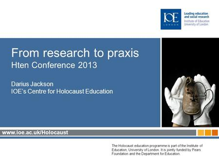 Www.ioe.ac.uk/Holocaust The Holocaust education programme is part of the Institute of Education, University of London. It is jointly funded by Pears Foundation.