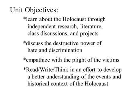 Unit Objectives: *learn about the Holocaust through independent research, literature, class discussions, and projects *discuss the destructive power of.