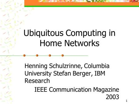 1 Ubiquitous Computing in Home Networks Henning Schulzrinne, Columbia University Stefan Berger, IBM Research IEEE Communication Magazine 2003.