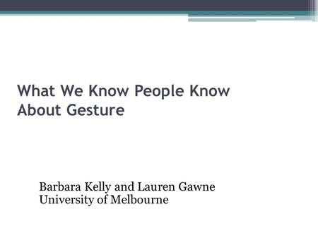What We Know People Know About Gesture Barbara Kelly and Lauren Gawne University of Melbourne.
