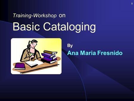 1 Training-Workshop on Basic Cataloging By Ana Maria Fresnido.