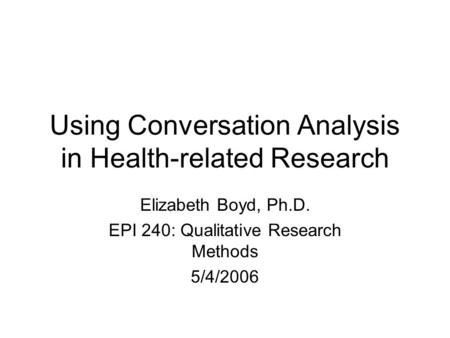 Using Conversation Analysis in Health-related Research Elizabeth Boyd, Ph.D. EPI 240: Qualitative Research Methods 5/4/2006.