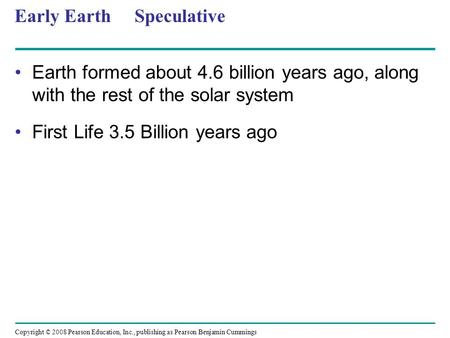 Copyright © 2008 Pearson Education, Inc., publishing as Pearson Benjamin Cummings Early Earth Speculative Earth formed about 4.6 billion years ago, along.