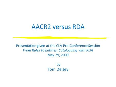 AACR2 versus RDA Presentation given at the CLA Pre-Conference Session From Rules to Entities: Cataloguing with RDA May 29, 2009 by Tom Delsey.