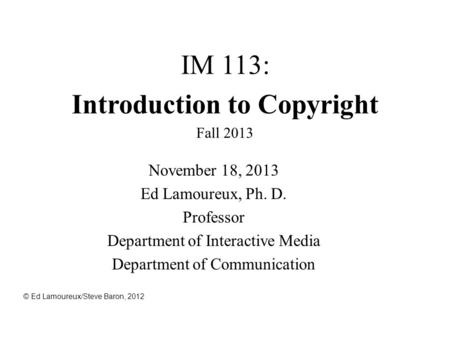 IM 113: Introduction to Copyright Fall 2013 November 18, 2013 Ed Lamoureux, Ph. D. Professor Department of Interactive Media Department of Communication.