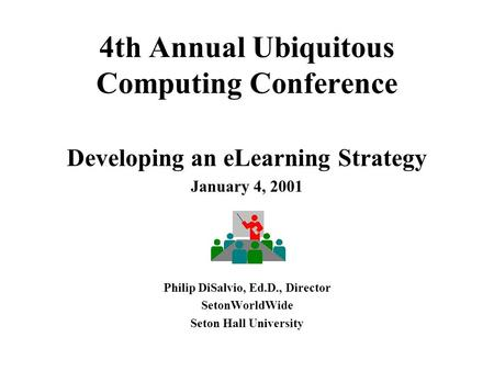 4th Annual Ubiquitous Computing Conference Developing an eLearning Strategy January 4, 2001 Philip DiSalvio, Ed.D., Director SetonWorldWide Seton Hall.