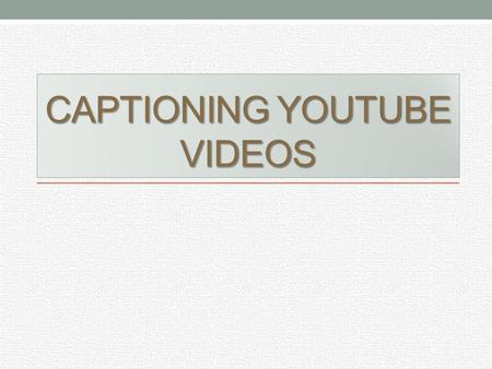 CAPTIONING YOUTUBE VIDEOS. Using the Video Manager In order to start captioning Youtube videos, there are some steps to follow: 1. Have the video uploaded.