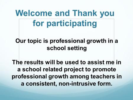 Welcome and Thank you for participating Our topic is professional growth in a school setting The results will be used to assist me in a school related.