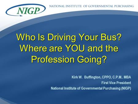 Who Is Driving Your Bus? Where are YOU and the Profession Going? Kirk W. Buffington, CPPO, C.P.M.. MBA First Vice President National Institute of Governmental.