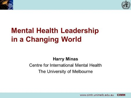 Www.cimh.unimelb.edu.au CIMH Mental Health Leadership in a Changing World Harry Minas Centre for International Mental Health The University of Melbourne.