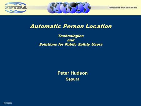 Automatic Person Location Technologies and Solutions for Public Safety Users Peter Hudson Sepura 28.10.2005.