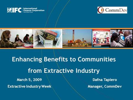 Enhancing Benefits to Communities from Extractive Industry March 5, 2009 Extractive Industry Week Dafna Tapiero Manager, CommDev.