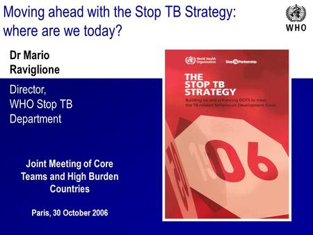 Moving ahead with the Stop TB Strategy: where are we today? Dr Mario Raviglione Director, WHO Stop TB Department Joint Meeting of Core Teams and High Burden.
