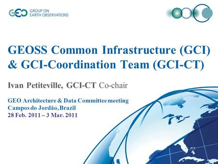 GEOSS Common Infrastructure (GCI) & GCI-Coordination Team (GCI-CT) Ivan Petiteville, GCI-CT Co-chair GEO Architecture & Data Committee meeting Campos do.