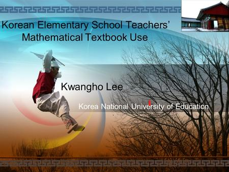 LOGO Kwangho Lee Korean Elementary School Teachers' Mathematical Textbook Use Korea National University of Education.