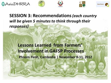 SESSION 3: Recommendations (each country will be given 5 minutes to think through their responses) Lessons Learned from Farmers' Involvement in GAFSP Processes.