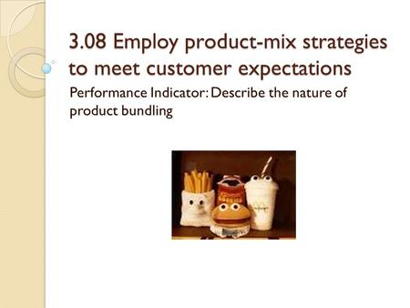 3.08 Employ product-mix strategies to meet customer expectations Performance Indicator: Describe the nature of product bundling.