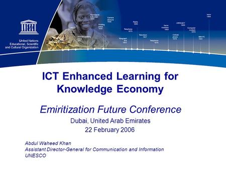 1 ICT Enhanced Learning for Knowledge Economy Emiritization Future Conference Dubai, United Arab Emirates 22 February 2006 Abdul Waheed Khan Assistant.