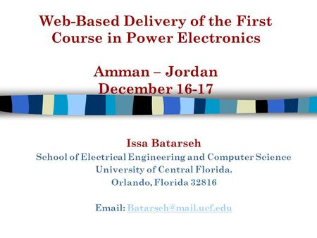 Web-Based Delivery of the First Course in Power Electronics Amman – Jordan December 16-17 Issa Batarseh School of Electrical Engineering and Computer Science.