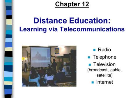 Chapter 12 Distance Education: Learning via Telecommunications n Radio n Telephone n Television (broadcast, cable, satellite) n Internet.