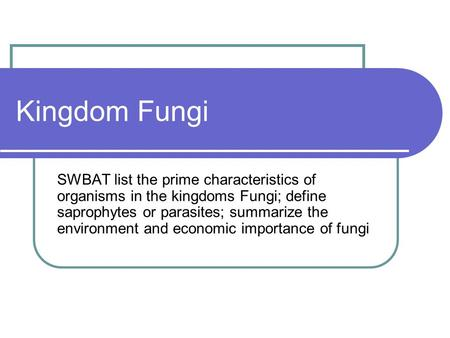 Kingdom Fungi SWBAT list the prime characteristics of organisms in the kingdoms Fungi; define saprophytes or parasites; summarize the environment and economic.