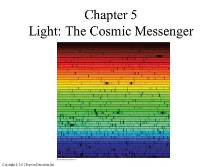 Copyright © 2012 Pearson Education, Inc. Chapter 5 Light: The Cosmic Messenger.