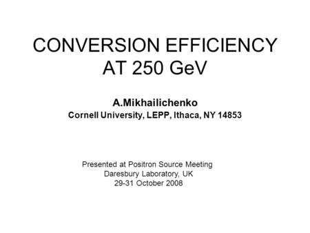 CONVERSION EFFICIENCY AT 250 GeV A.Mikhailichenko Cornell University, LEPP, Ithaca, NY 14853 Presented at Positron Source Meeting Daresbury Laboratory,