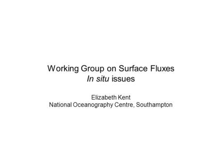 Working Group on Surface Fluxes In situ issues Elizabeth Kent National Oceanography Centre, Southampton.