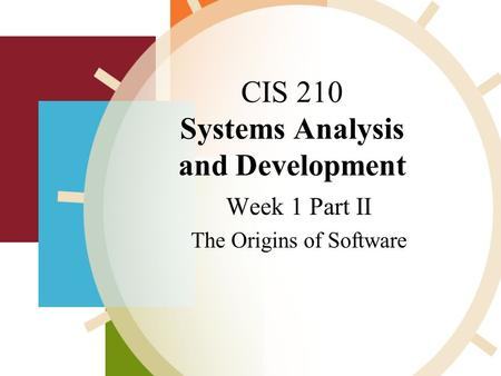 CIS 210 Systems Analysis and Development Week 1 Part II The Origins of Software,