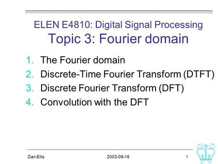 2003-09-16Dan Ellis 1 ELEN E4810: Digital Signal Processing Topic 3: Fourier domain 1.The Fourier domain 2.Discrete-Time Fourier Transform (DTFT) 3.Discrete.
