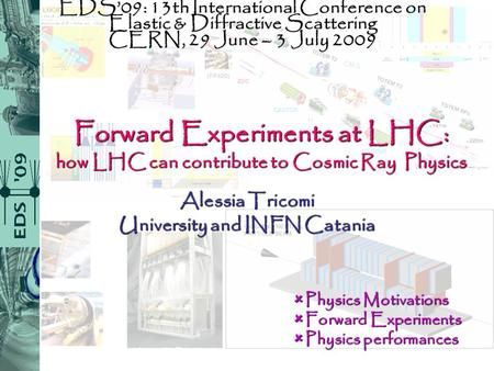 Forward Experiments at LHC: how LHC can contribute to Cosmic Ray Physics Alessia Tricomi University and INFN Catania EDS'09: 13th International Conference.