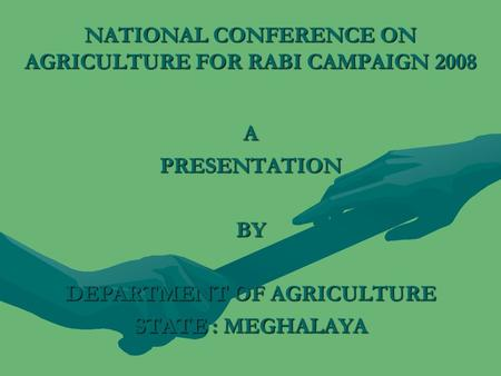 NATIONAL CONFERENCE ON AGRICULTURE FOR RABI CAMPAIGN 2008 APRESENTATIONBY DEPARTMENT OF AGRICULTURE STATE : MEGHALAYA.