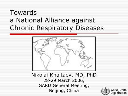 Towards a National Alliance against Chronic Respiratory Diseases Nikolai Khaltaev, MD, PhD 28-29 March 2006, GARD General Meeting, Beijing, China.