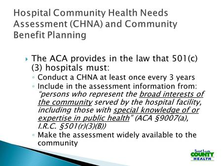  The ACA provides in the law that 501(c) (3) hospitals must: ◦ Conduct a CHNA at least once every 3 years ◦ Include in the assessment information from: