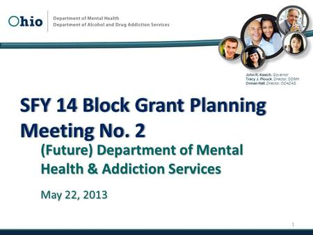 John R. Kasich, Governor Tracy J. Plouck, Director, ODMH Orman Hall, Director, ODADAS (Future) Department of Mental Health & Addiction Services May 22,