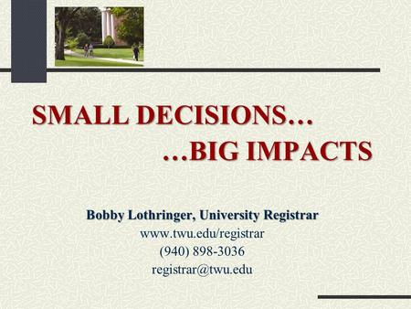 SMALL DECISIONS… …BIG IMPACTS Bobby Lothringer, University Registrar  (940) 898-3036