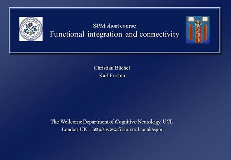 SPM short course Functional integration and connectivity Christian Büchel Karl Friston The Wellcome Department of Cognitive Neurology, UCL London UK http//:www.fil.ion.ucl.ac.uk/spm.