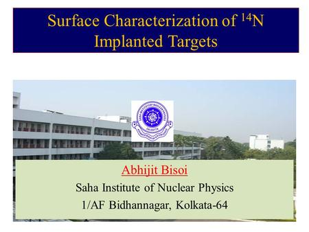 Surface Characterization of 14 N Implanted Targets Abhijit Bisoi Saha Institute of Nuclear Physics 1/AF Bidhannagar, Kolkata-64.