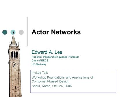 Actor Networks Edward A. Lee Robert S. Pepper Distinguished Professor Chair of EECS UC Berkeley Invited Talk Workshop Foundations and Applications of Component-based.