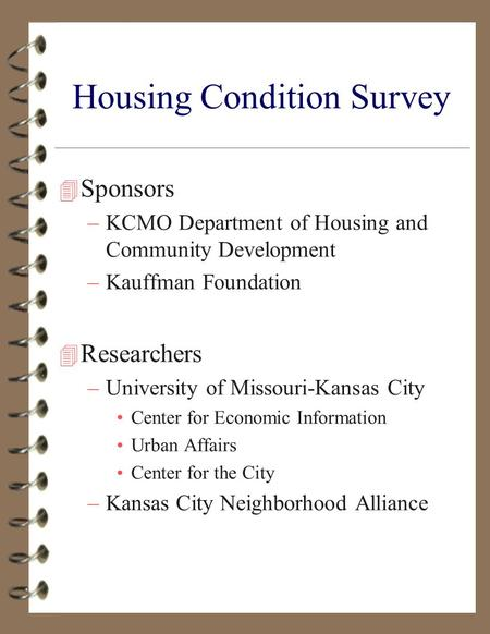 Housing Condition Survey 4 Sponsors –KCMO Department of Housing and Community Development –Kauffman Foundation 4 Researchers –University of Missouri-Kansas.
