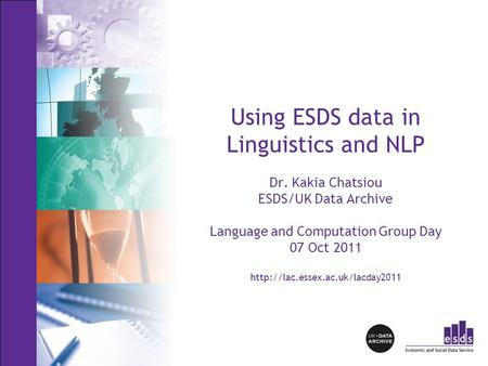 Using ESDS data in Linguistics and NLP Dr. Kakia Chatsiou ESDS/UK Data Archive Language and Computation Group Day 07 Oct 2011