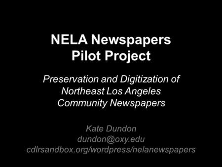NELA Newspapers Pilot Project Preservation and Digitization of Northeast Los Angeles Community Newspapers Kate Dundon cdlrsandbox.org/wordpress/nelanewspapers.
