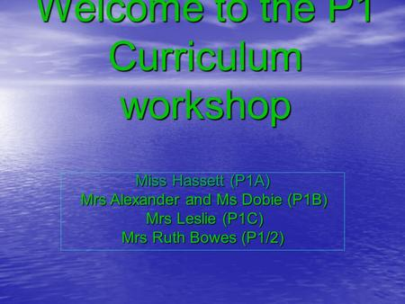 Welcome to the P1 Curriculum workshop Miss Hassett (P1A) Mrs Alexander and Ms Dobie (P1B) Mrs Alexander and Ms Dobie (P1B) Mrs Leslie (P1C) Mrs Leslie.